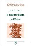 Le constructivisme. Tome 1 : des fondements.