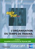Agir sur... l'organisation du temps de travail. 3e édition actualisée Loi 35 heures du 19 janvier 2000.