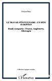 Le travail pénitentiaire : un défi européen. Etude comparée France, Angleterre, Allemagne.