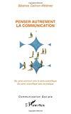 Penser autrement la communication. Du sens commun vers le sens scientifique. Du sens scientifique vers la pratique.