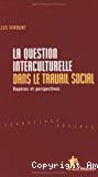 La question interculturelle dans le travail social. Repères et perspectives.