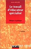Le travail d'éducateur spécialisé. Ethique et pratique.