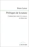 Politiques de la nature. Comment faire entrer les sciences en démocratie.