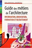 Guide des métiers de l'architecture. Information, orientation, formation et recrutement.